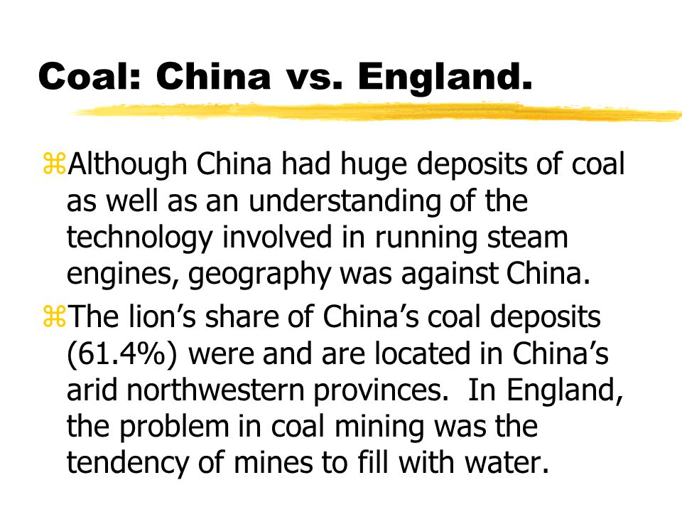 Coal: China vs. England. zAlthough China had huge deposits of coal as well as an understanding of the technology involved in running steam engines, ge