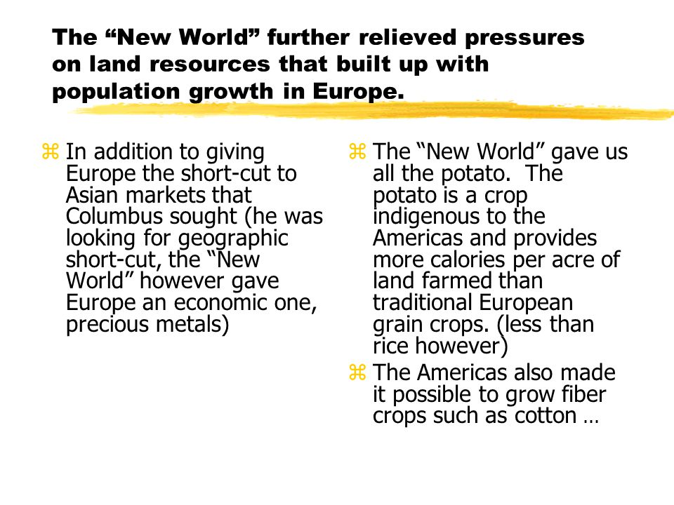 "The ""New World"" further relieved pressures on land resources that built up with population growth in Europe. zIn addition to giving Europe the short-c"