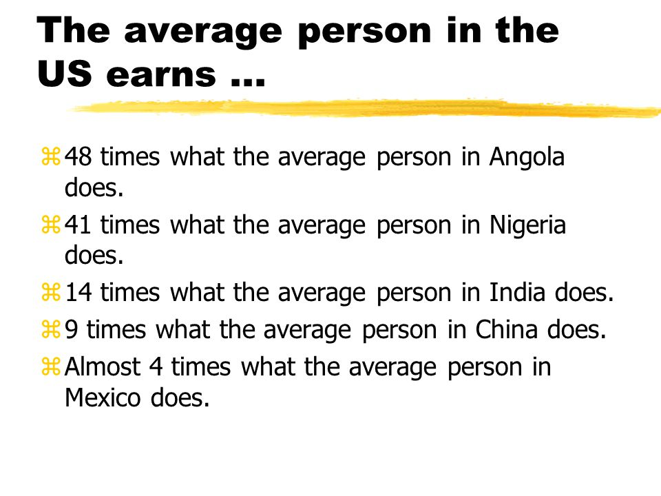 The average person in the US earns... z48 times what the average person in Angola does. z41 times what the average person in Nigeria does. z14 times w
