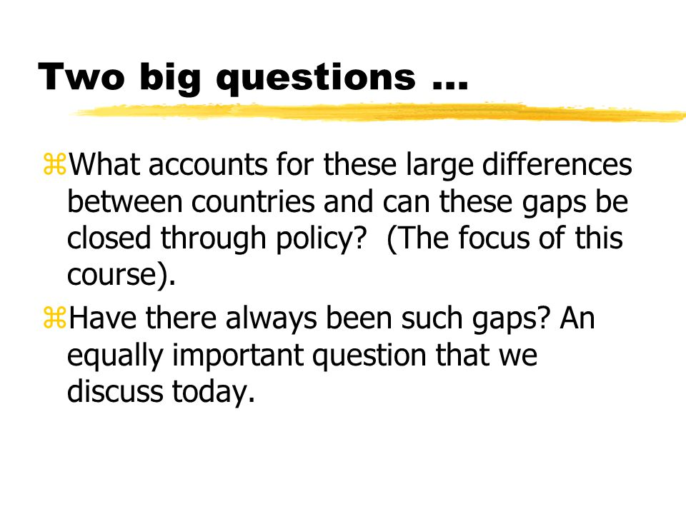 Two big questions... zWhat accounts for these large differences between countries and can these gaps be closed through policy? (The focus of this cour