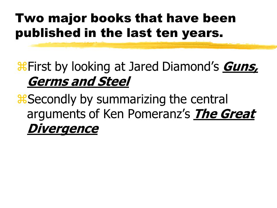 Two major books that have been published in the last ten years. zFirst by looking at Jared Diamond's Guns, Germs and Steel zSecondly by summarizing th