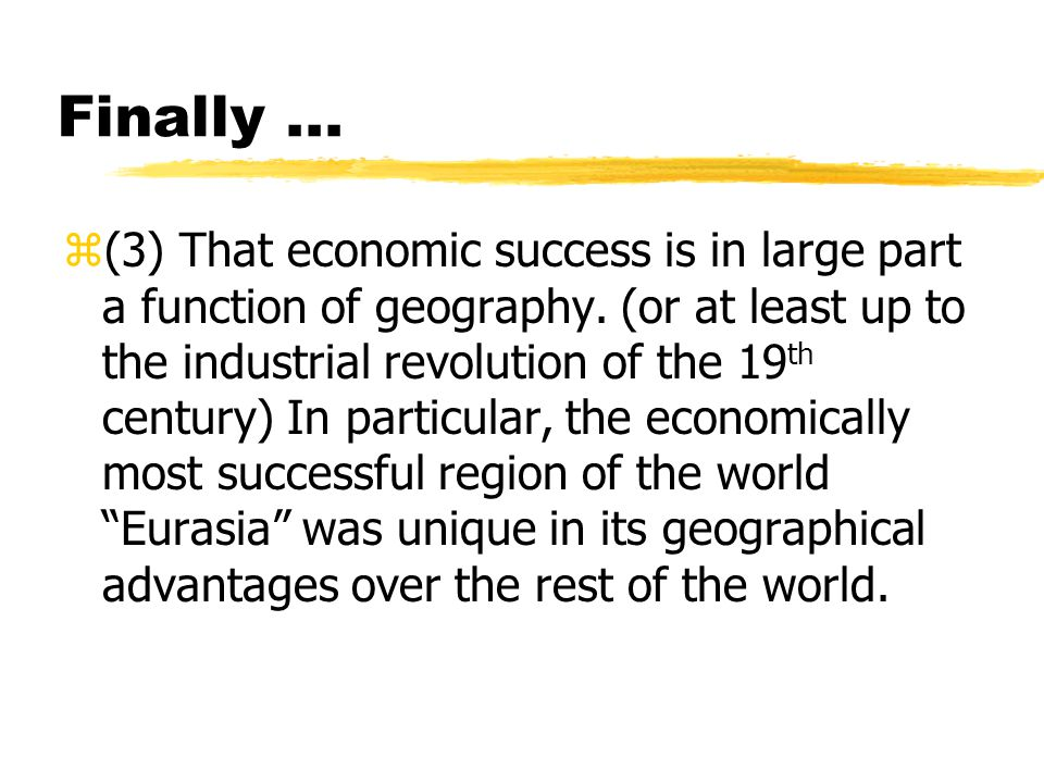 Finally... z(3) That economic success is in large part a function of geography. (or at least up to the industrial revolution of the 19 th century) In