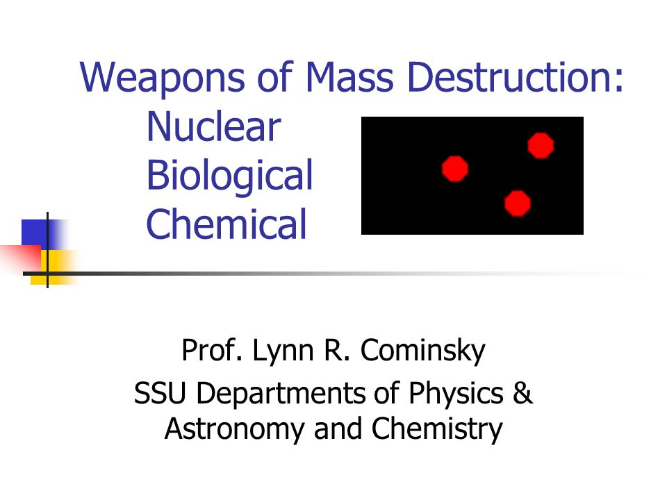 Weapons of Mass Destruction: Nuclear Biological Chemical Prof. Lynn R. Cominsky SSU Departments of Physics & Astronomy and Chemistry