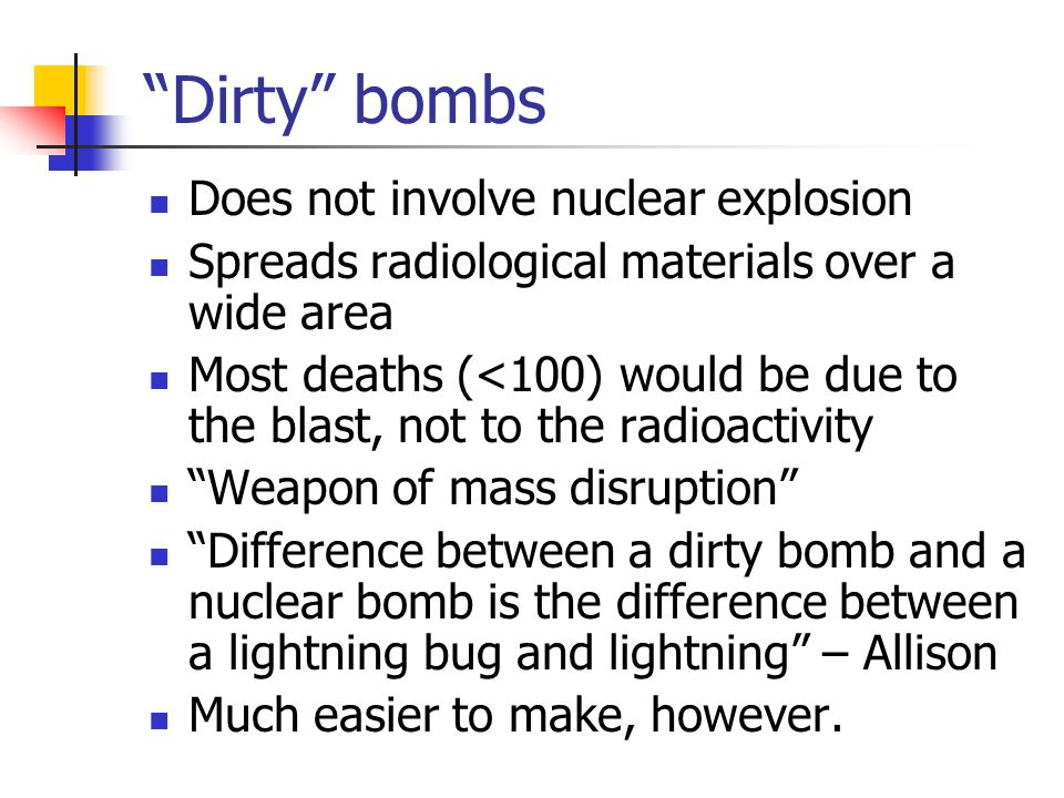 """Dirty"" bombs Does not involve nuclear explosion Spreads radiological materials over a wide area Most deaths (<100) would be due to the blast, not to"