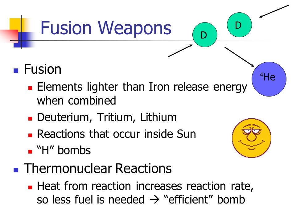 Fusion Weapons Fusion Elements lighter than Iron release energy when combined Deuterium, Tritium, Lithium Reactions that occur inside Sun H bombs Thermonuclear Reactions Heat from reaction increases reaction rate, so less fuel is needed  efficient bomb DD 4 He
