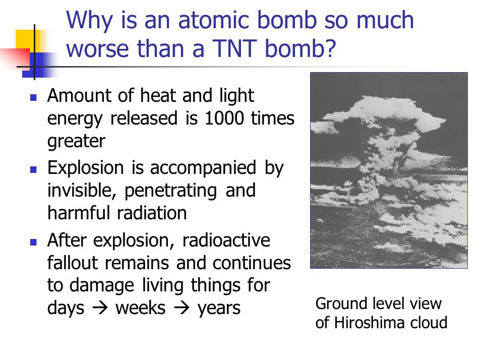 Why is an atomic bomb so much worse than a TNT bomb? Amount of heat and light energy released is 1000 times greater Explosion is accompanied by invisi