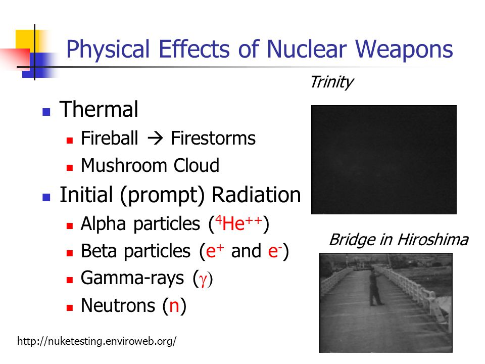 Physical Effects of Nuclear Weapons Thermal Fireball  Firestorms Mushroom Cloud Initial (prompt) Radiation Alpha particles ( 4 He ++ ) Beta particles (e + and e - ) Gamma-rays (  Neutrons (n) Trinity   Bridge in Hiroshima