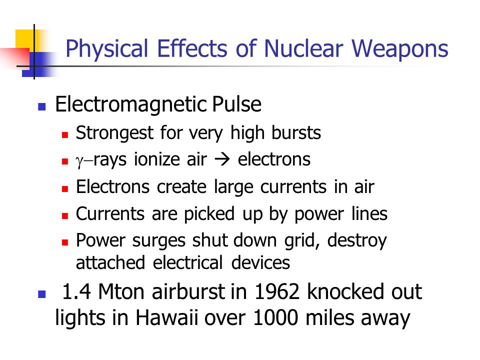 Physical Effects of Nuclear Weapons Electromagnetic Pulse Strongest for very high bursts  rays ionize air  electrons Electrons create large currents in air Currents are picked up by power lines Power surges shut down grid, destroy attached electrical devices 1.4 Mton airburst in 1962 knocked out lights in Hawaii over 1000 miles away