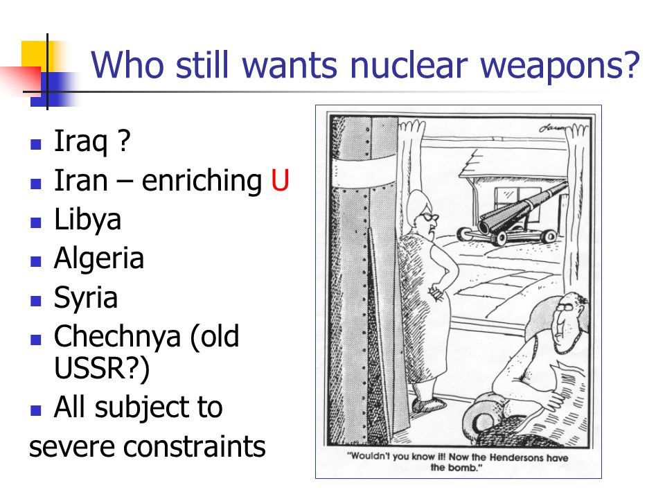 Who still wants nuclear weapons? Iraq ? Iran – enriching U Libya Algeria Syria Chechnya (old USSR?) All subject to severe constraints