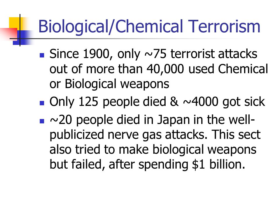 Biological/Chemical Terrorism Since 1900, only ~75 terrorist attacks out of more than 40,000 used Chemical or Biological weapons Only 125 people died & ~4000 got sick ~20 people died in Japan in the well- publicized nerve gas attacks.
