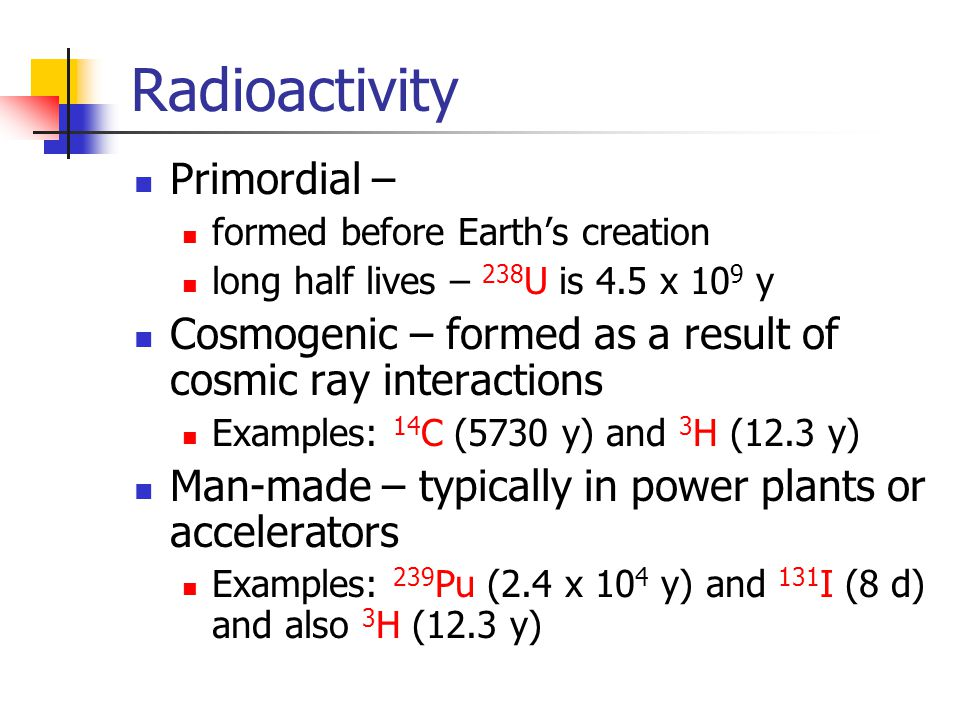 Radioactivity Primordial – formed before Earth's creation long half lives – 238 U is 4.5 x 10 9 y Cosmogenic – formed as a result of cosmic ray interactions Examples: 14 C (5730 y) and 3 H (12.3 y) Man-made – typically in power plants or accelerators Examples: 239 Pu (2.4 x 10 4 y) and 131 I (8 d) and also 3 H (12.3 y)
