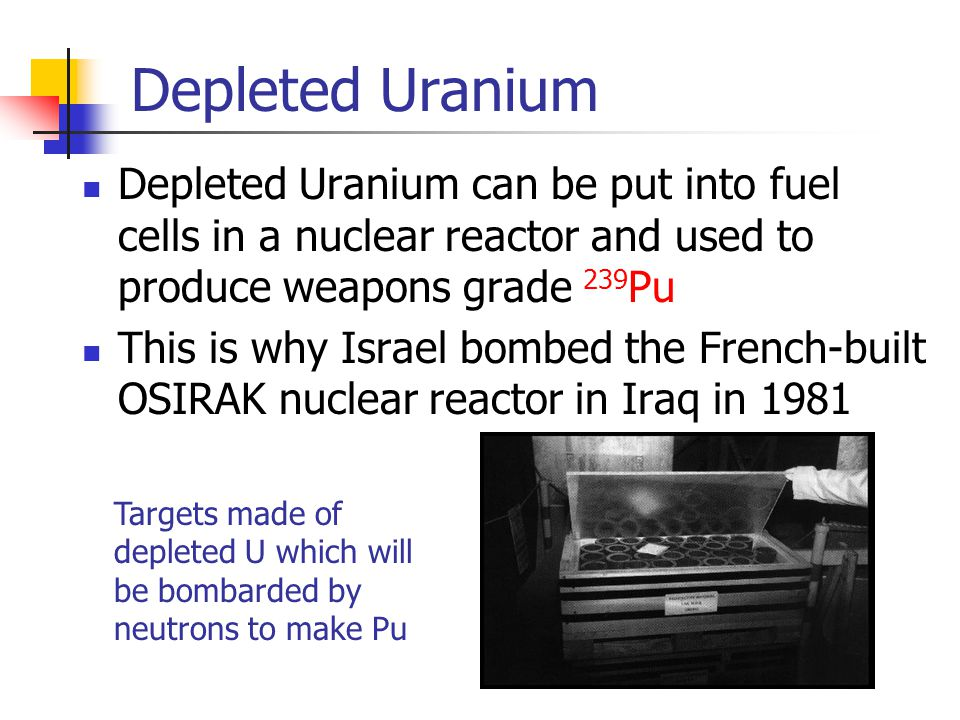 Depleted Uranium Depleted Uranium can be put into fuel cells in a nuclear reactor and used to produce weapons grade 239 Pu This is why Israel bombed the French-built OSIRAK nuclear reactor in Iraq in 1981 Targets made of depleted U which will be bombarded by neutrons to make Pu