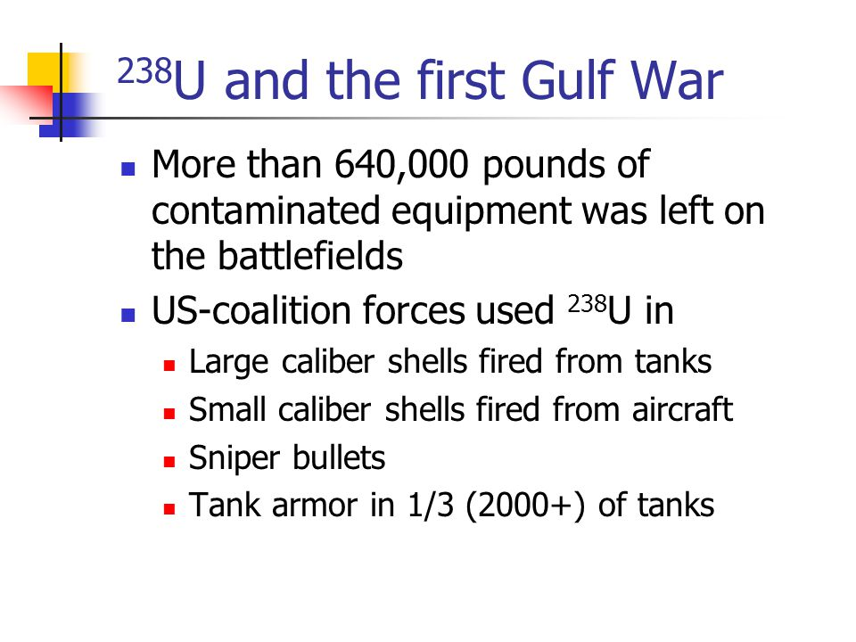 238 U and the first Gulf War More than 640,000 pounds of contaminated equipment was left on the battlefields US-coalition forces used 238 U in Large c
