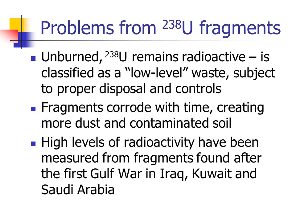 Problems from 238 U fragments Unburned, 238 U remains radioactive – is classified as a low-level waste, subject to proper disposal and controls Fragments corrode with time, creating more dust and contaminated soil High levels of radioactivity have been measured from fragments found after the first Gulf War in Iraq, Kuwait and Saudi Arabia