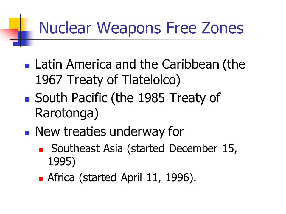 Nuclear Weapons Free Zones Latin America and the Caribbean (the 1967 Treaty of Tlatelolco) South Pacific (the 1985 Treaty of Rarotonga) New treaties u