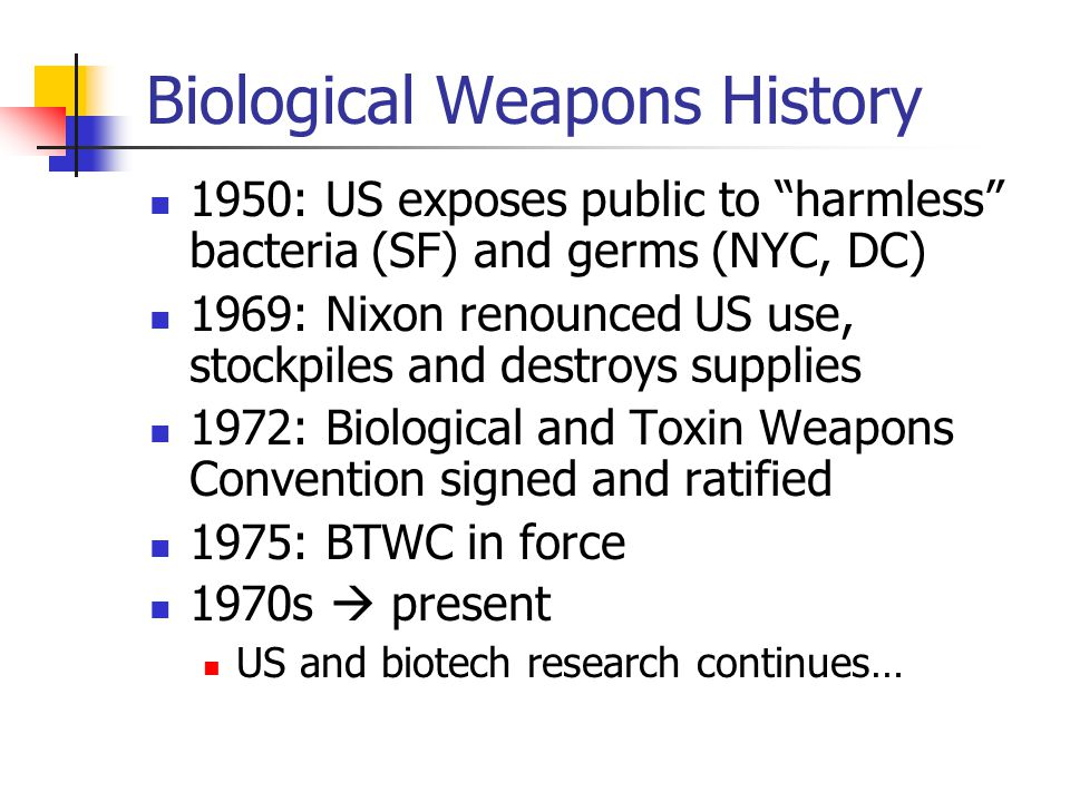 Biological Weapons History 1950: US exposes public to harmless bacteria (SF) and germs (NYC, DC) 1969: Nixon renounced US use, stockpiles and destroys supplies 1972: Biological and Toxin Weapons Convention signed and ratified 1975: BTWC in force 1970s  present US and biotech research continues…