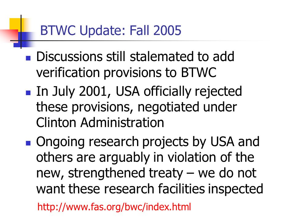BTWC Update: Fall 2005 Discussions still stalemated to add verification provisions to BTWC In July 2001, USA officially rejected these provisions, neg