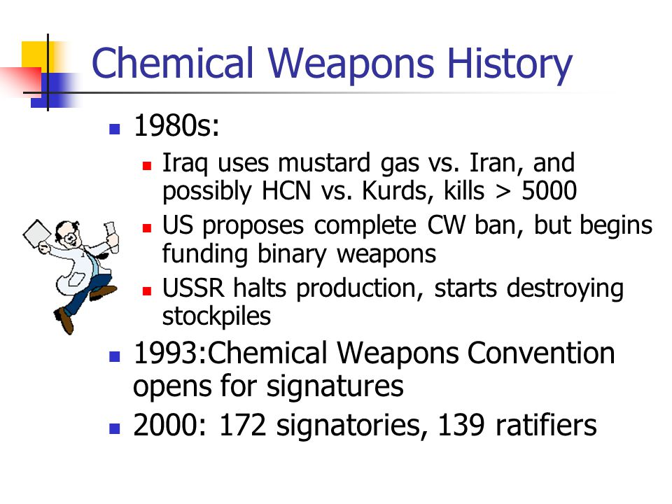 Chemical Weapons History 1980s: Iraq uses mustard gas vs. Iran, and possibly HCN vs. Kurds, kills > 5000 US proposes complete CW ban, but begins fundi