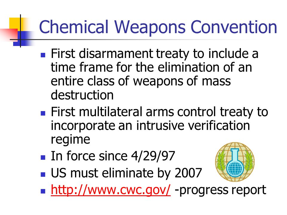 Chemical Weapons Convention First disarmament treaty to include a time frame for the elimination of an entire class of weapons of mass destruction First multilateral arms control treaty to incorporate an intrusive verification regime In force since 4/29/97 US must eliminate by progress report