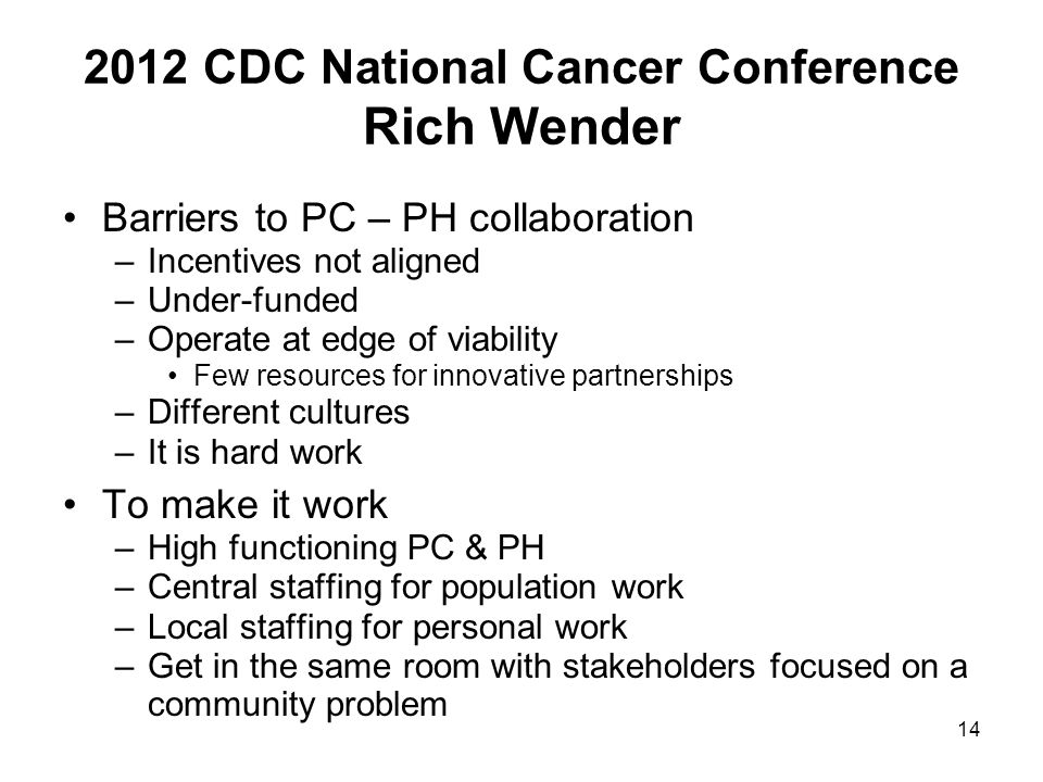 14 2012 CDC National Cancer Conference Rich Wender Barriers to PC – PH collaboration –Incentives not aligned –Under-funded –Operate at edge of viabili