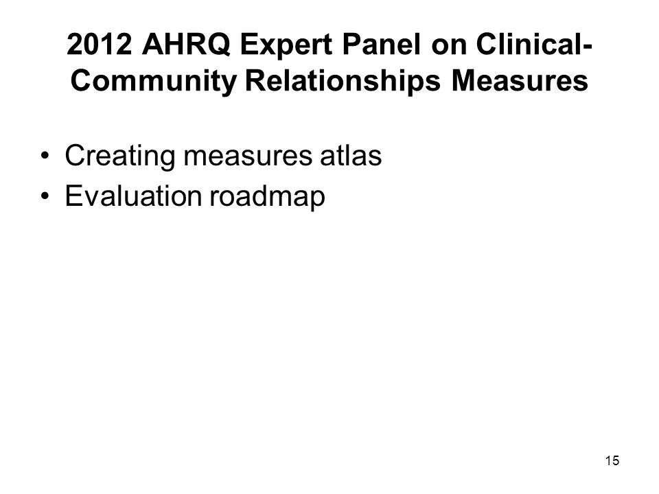 15 2012 AHRQ Expert Panel on Clinical- Community Relationships Measures Creating measures atlas Evaluation roadmap