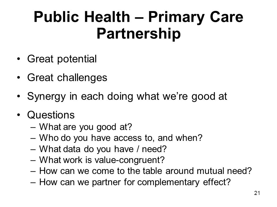 21 Public Health – Primary Care Partnership Great potential Great challenges Synergy in each doing what we're good at Questions –What are you good at?
