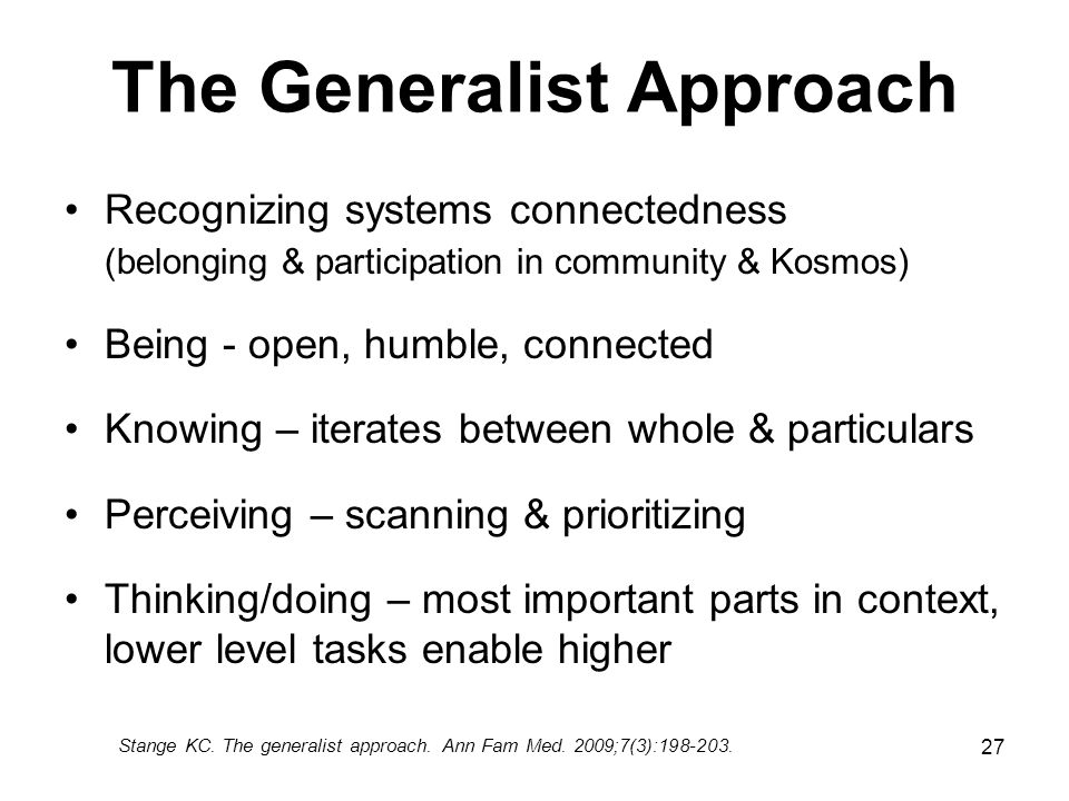 27 The Generalist Approach Recognizing systems connectedness (belonging & participation in community & Kosmos) Being - open, humble, connected Knowing