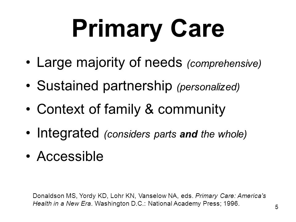 6 Primary Care Countries with strong primary care –Have lower overall costs –Generally have healthier populations Within countries –Areas with higher primary care physician availability (but not specialist availability) have healthier populations –Greater primary care physician availability reduces the adverse effects of social inequality Starfield B.