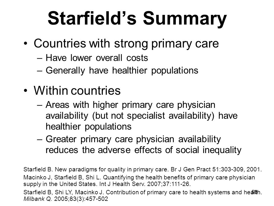 59 Starfield's Summary Countries with strong primary care –Have lower overall costs –Generally have healthier populations Within countries –Areas with