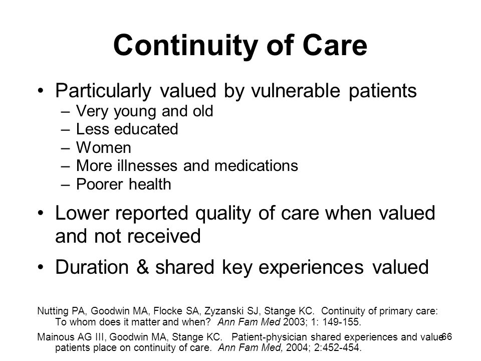 66 Continuity of Care Particularly valued by vulnerable patients –Very young and old –Less educated –Women –More illnesses and medications –Poorer hea