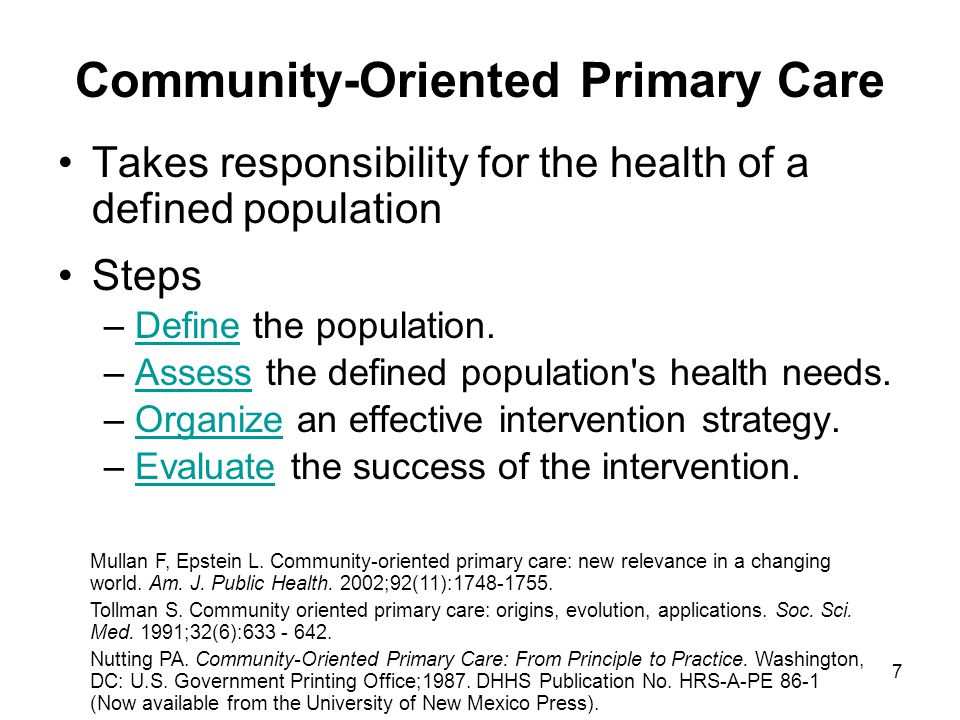 7 Community-Oriented Primary Care Takes responsibility for the health of a defined population Steps –Define the population.Define –Assess the defined