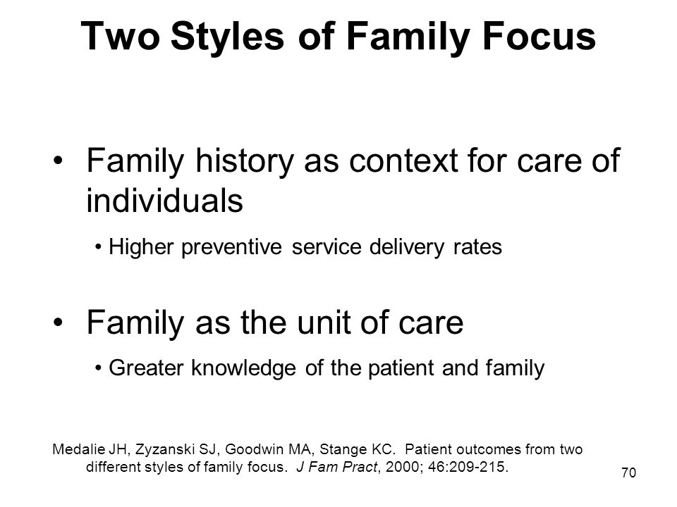 70 Two Styles of Family Focus Family history as context for care of individuals Higher preventive service delivery rates Family as the unit of care Gr