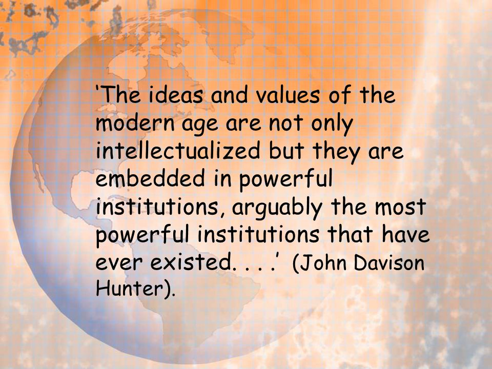 'The ideas and values of the modern age are not only intellectualized but they are embedded in powerful institutions, arguably the most powerful insti