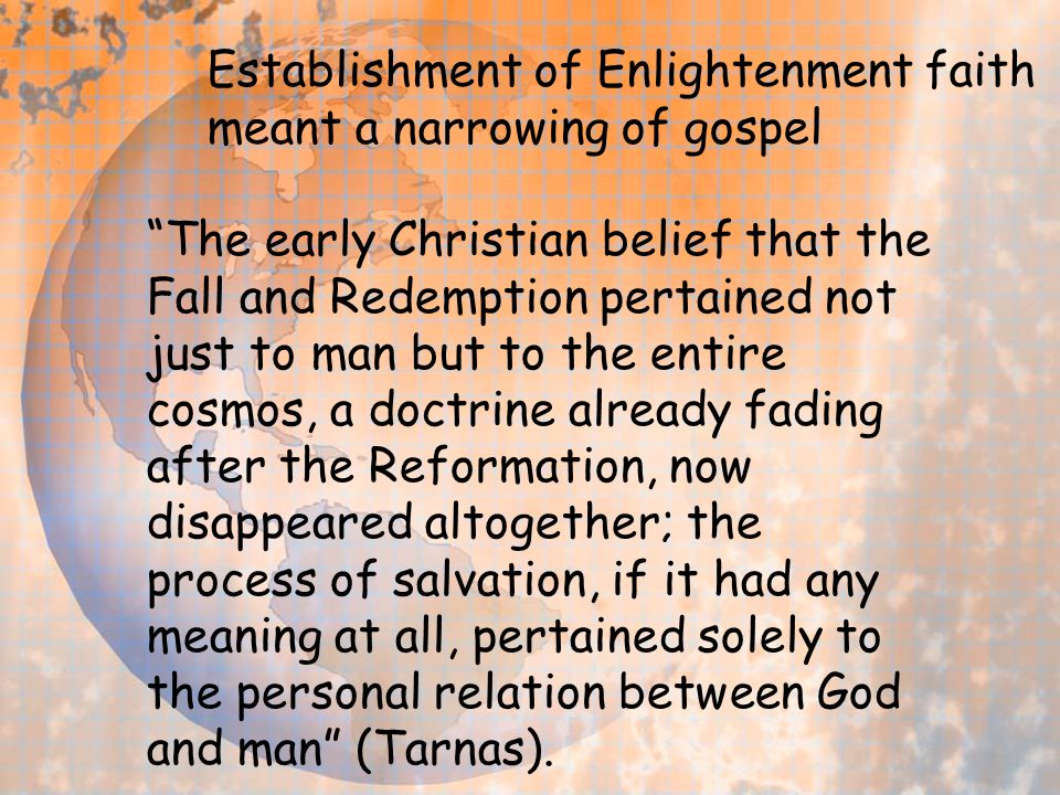"Establishment of Enlightenment faith meant a narrowing of gospel ""The early Christian belief that the Fall and Redemption pertained not just to man bu"