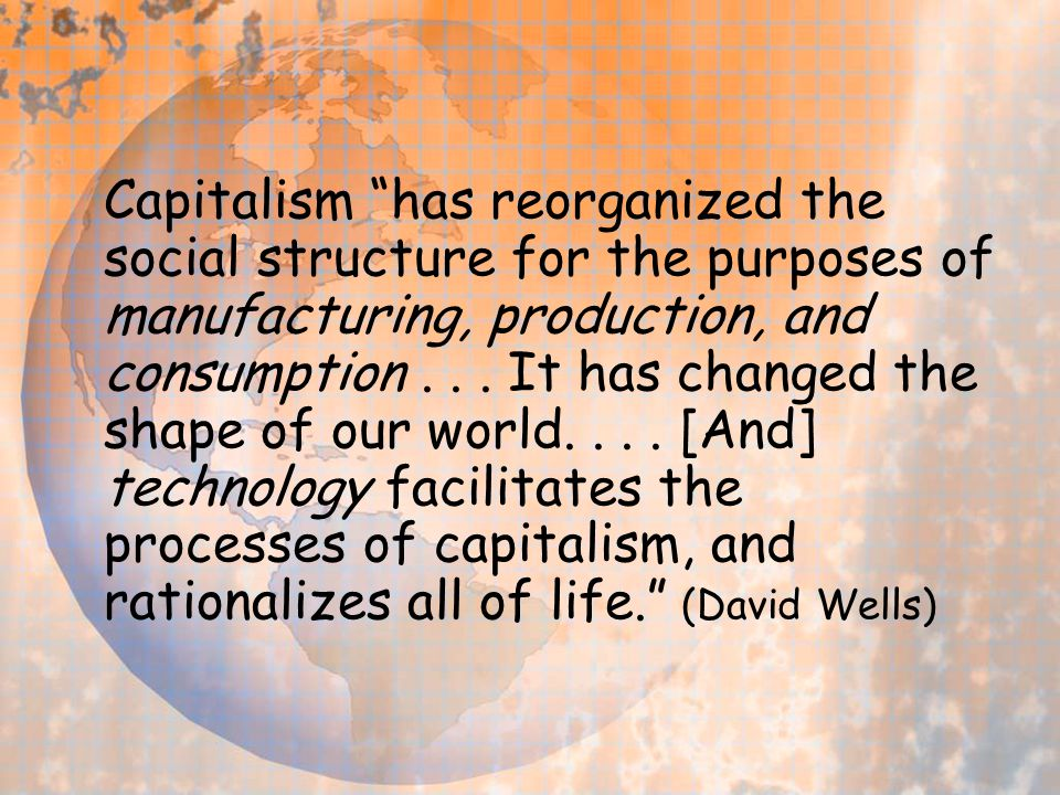 "Capitalism ""has reorganized the social structure for the purposes of manufacturing, production, and consumption... It has changed the shape of our wor"