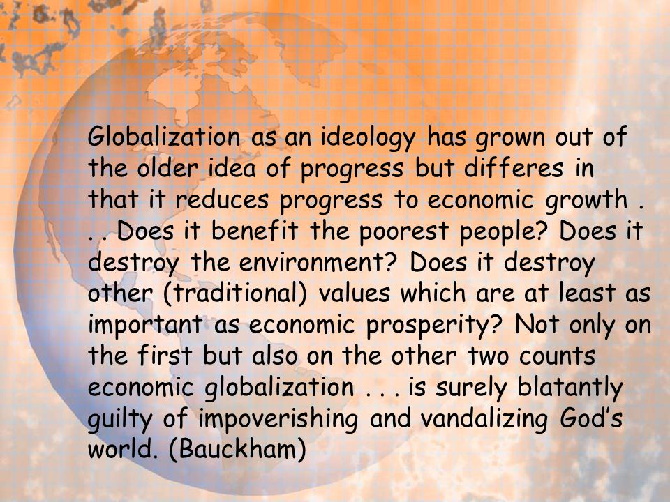 Globalization as an ideology has grown out of the older idea of progress but differes in that it reduces progress to economic growth... Does it benefi