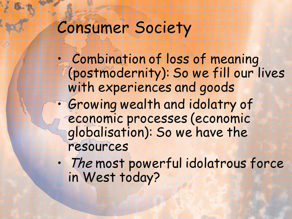 Consumer Society Combination of loss of meaning (postmodernity): So we fill our lives with experiences and goods Growing wealth and idolatry of econom