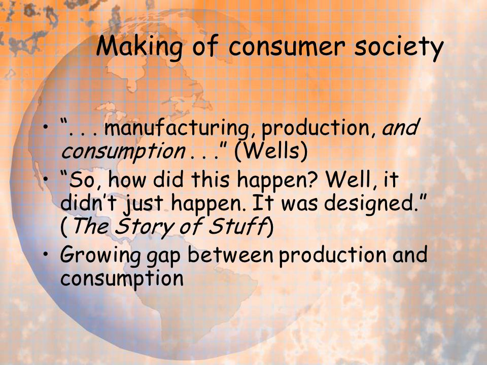 "Making of consumer society ""... manufacturing, production, and consumption..."" (Wells) ""So, how did this happen? Well, it didn't just happen. It was d"