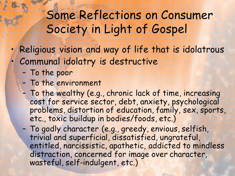 Some Reflections on Consumer Society in Light of Gospel Religious vision and way of life that is idolatrous Communal idolatry is destructive –To the p