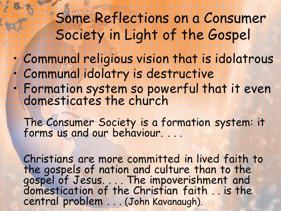Some Reflections on a Consumer Society in Light of the Gospel Communal religious vision that is idolatrous Communal idolatry is destructive Formation