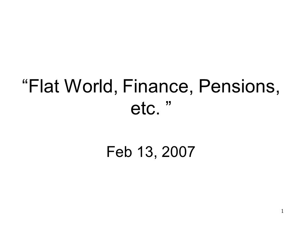 1 Flat World, Finance, Pensions, etc. Feb 13, 2007