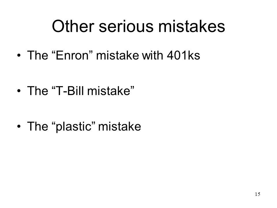 15 Other serious mistakes The Enron mistake with 401ks The T-Bill mistake The plastic mistake