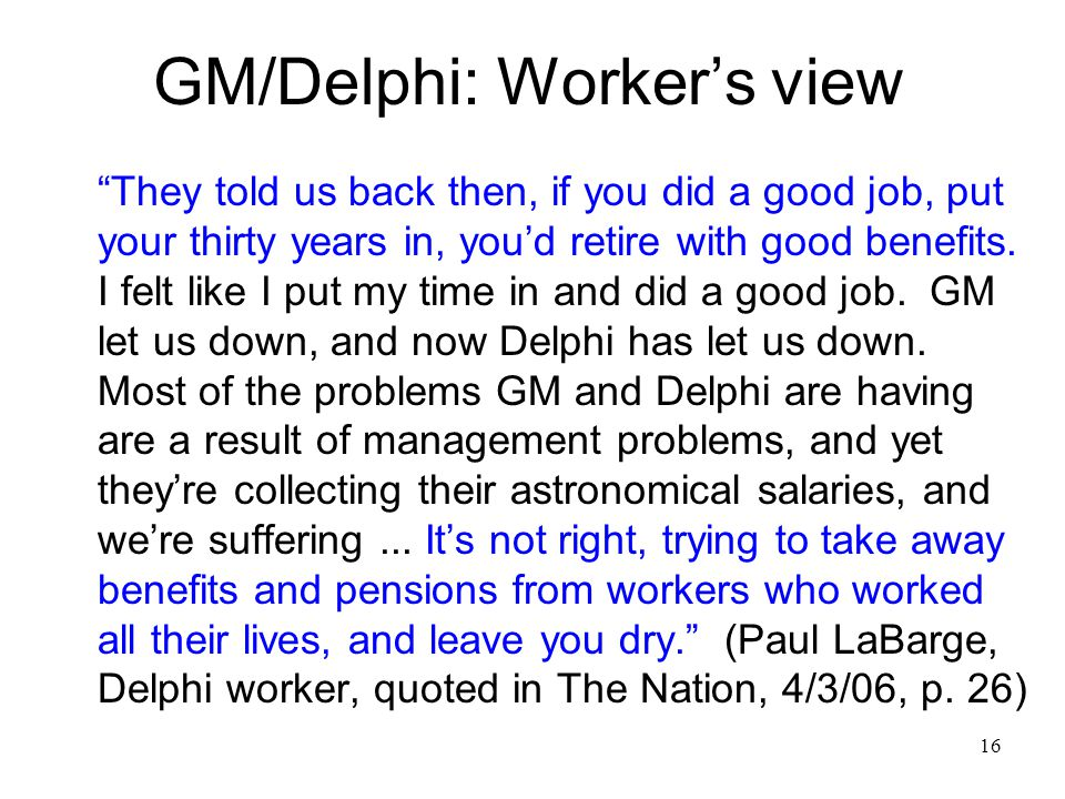16 GM/Delphi: Worker's view They told us back then, if you did a good job, put your thirty years in, you'd retire with good benefits.