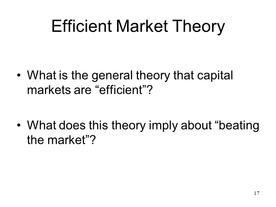 17 Efficient Market Theory What is the general theory that capital markets are efficient .