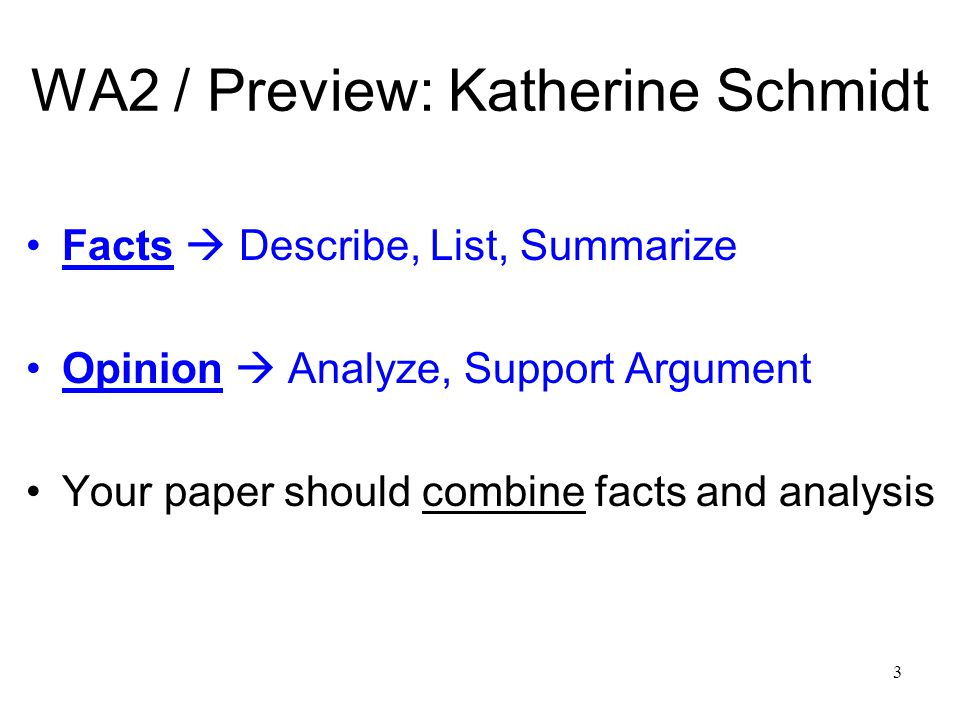 3 WA2 / Preview: Katherine Schmidt Facts  Describe, List, Summarize Opinion  Analyze, Support Argument Your paper should combine facts and analysis