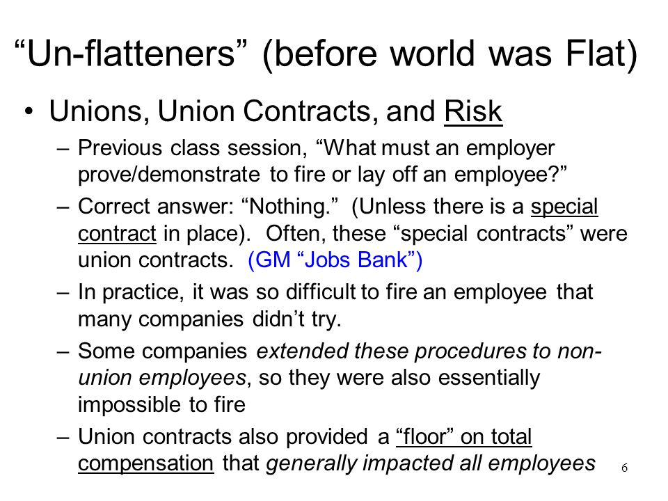 6 Un-flatteners (before world was Flat) Unions, Union Contracts, and Risk –Previous class session, What must an employer prove/demonstrate to fire or lay off an employee –Correct answer: Nothing. (Unless there is a special contract in place).