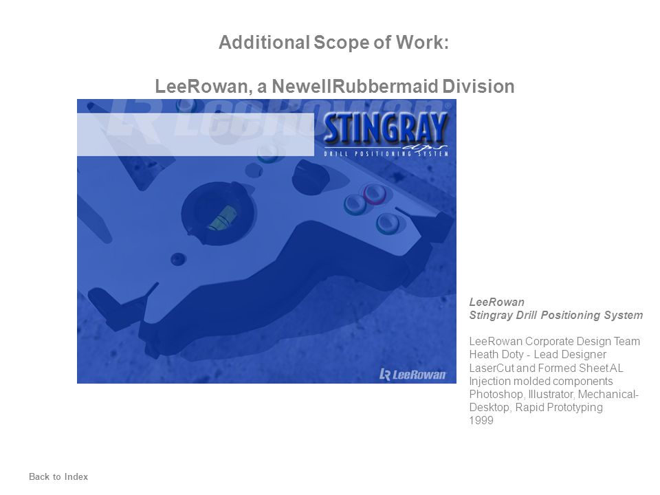 Back to Index Additional Scope of Work: LeeRowan, a NewellRubbermaid Division LeeRowan Stingray Drill Positioning System LeeRowan Corporate Design Team Heath Doty - Lead Designer LaserCut and Formed Sheet AL Injection molded components Photoshop, Illustrator, Mechanical- Desktop, Rapid Prototyping 1999