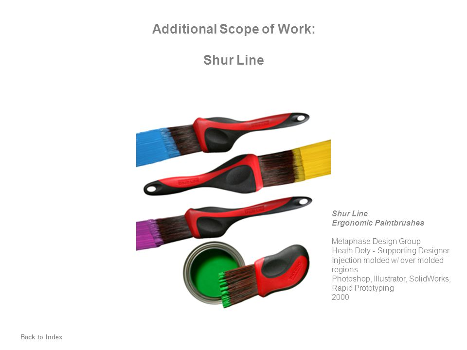 Additional Scope of Work: Shur Line Ergonomic Paintbrushes Metaphase Design Group Heath Doty - Supporting Designer Injection molded w/ over molded regions Photoshop, Illustrator, SolidWorks, Rapid Prototyping 2000 Back to Index