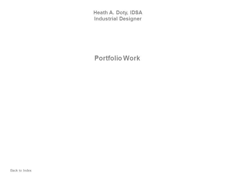 Portfolio Work Heath A. Doty, IDSA Industrial Designer Back to Index