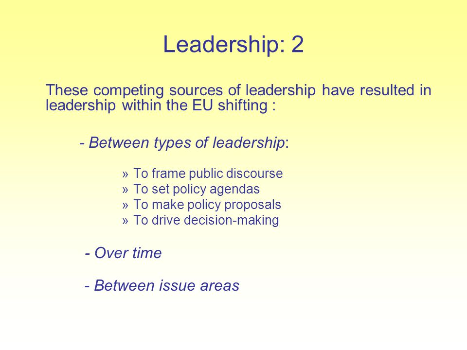 Leadership: 2 These competing sources of leadership have resulted in leadership within the EU shifting : - Between types of leadership: »To frame publ